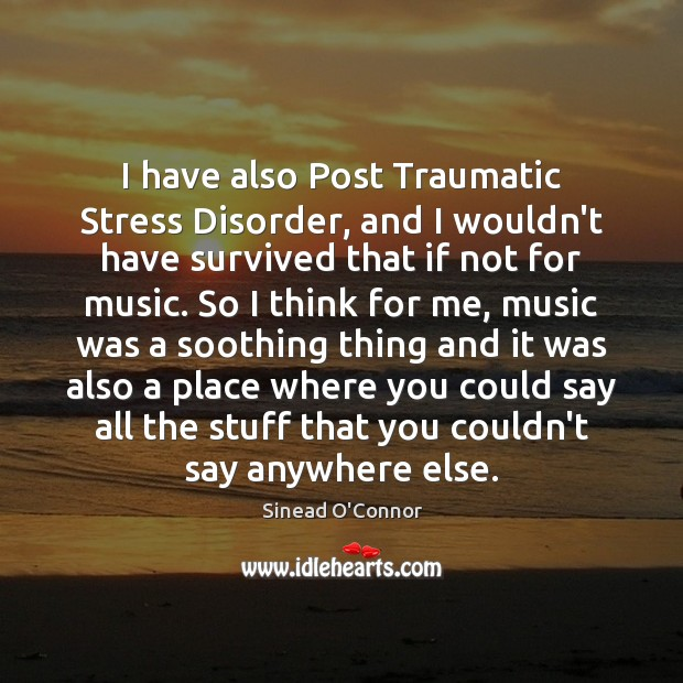 I have also Post Traumatic Stress Disorder, and I wouldn't have survived Sinead O'Connor Picture Quote