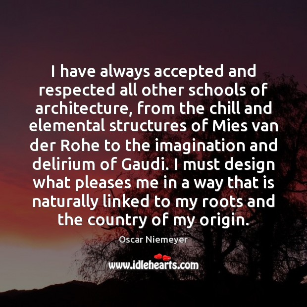 I have always accepted and respected all other schools of architecture, from Design Quotes Image