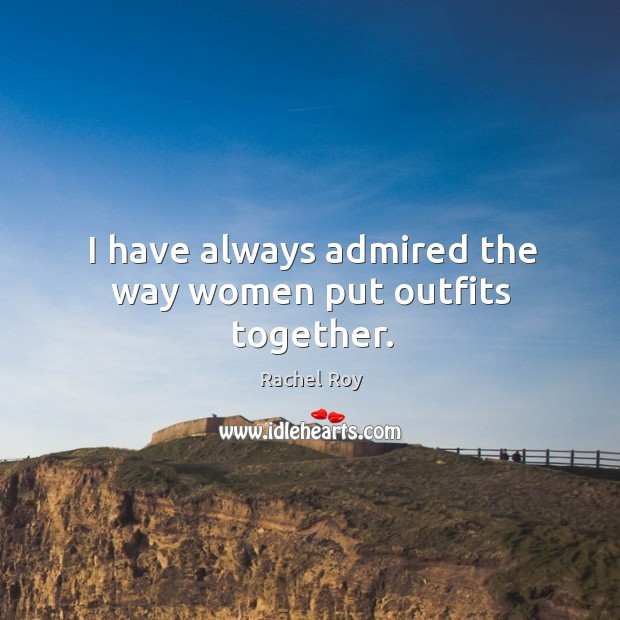 I have always admired the way women put outfits together. Rachel Roy Picture Quote
