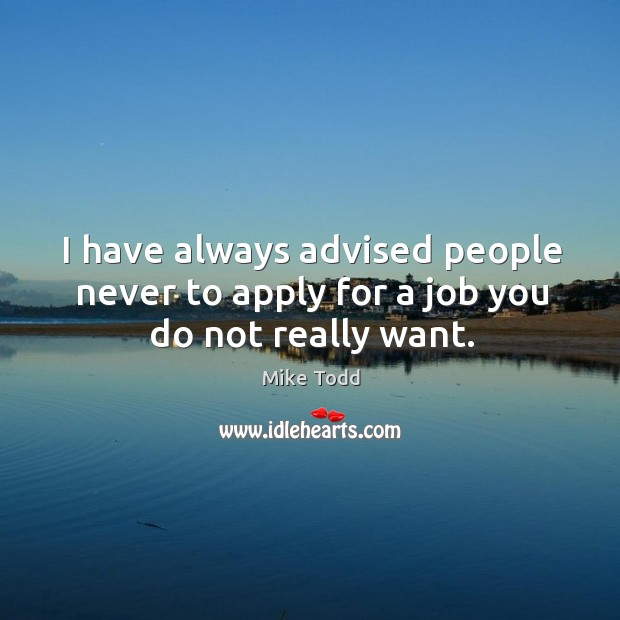 I have always advised people never to apply for a job you do not really want. Mike Todd Picture Quote