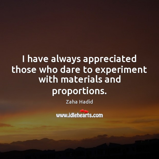 I have always appreciated those who dare to experiment with materials and proportions. Zaha Hadid Picture Quote