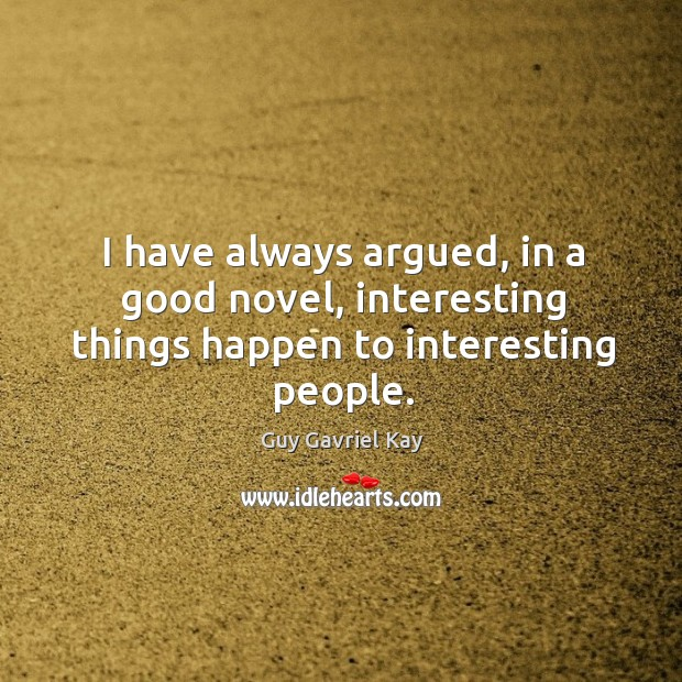 I have always argued, in a good novel, interesting things happen to interesting people. Guy Gavriel Kay Picture Quote