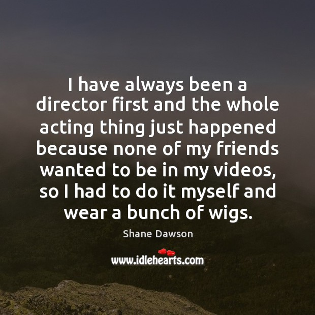 I have always been a director first and the whole acting thing Shane Dawson Picture Quote