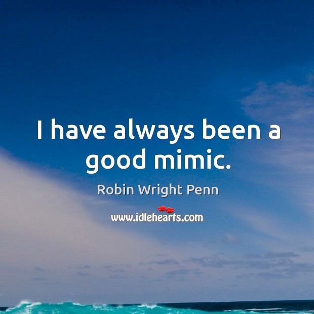 I have always been a good mimic. Robin Wright Penn Picture Quote