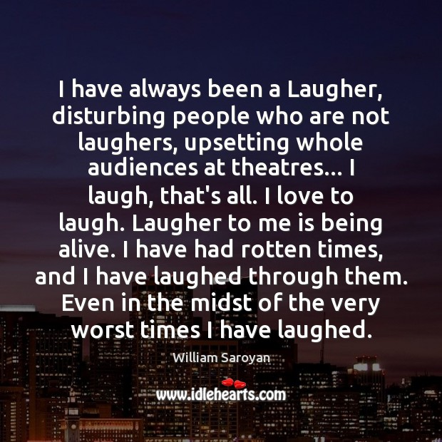 I have always been a Laugher, disturbing people who are not laughers, William Saroyan Picture Quote