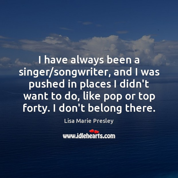 I have always been a singer/songwriter, and I was pushed in Lisa Marie Presley Picture Quote