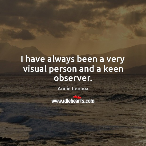 I have always been a very visual person and a keen observer. Image