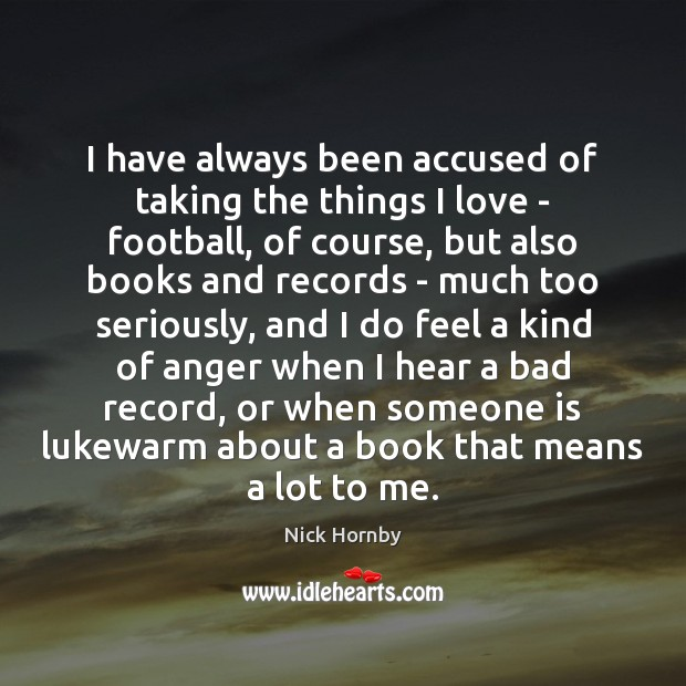 I have always been accused of taking the things I love – Image