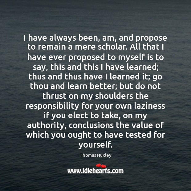 I have always been, am, and propose to remain a mere scholar. Value Quotes Image