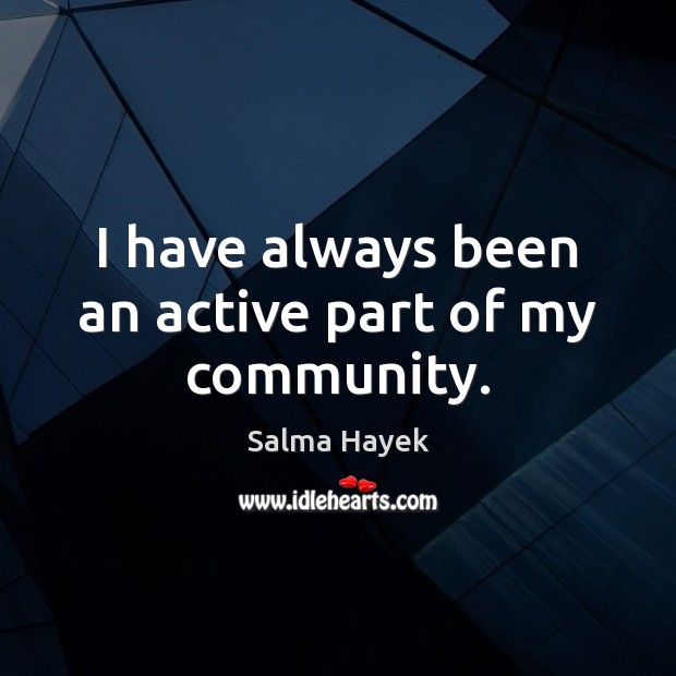 I have always been an active part of my community. Salma Hayek Picture Quote
