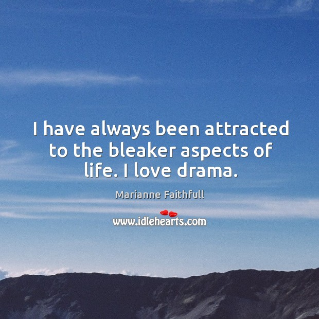 I have always been attracted to the bleaker aspects of life. I love drama. Marianne Faithfull Picture Quote
