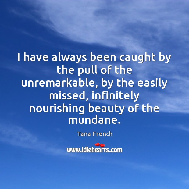 I have always been caught by the pull of the unremarkable, by Tana French Picture Quote