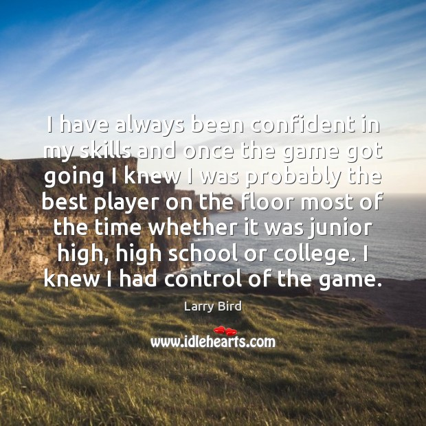 I have always been confident in my skills and once the game Larry Bird Picture Quote