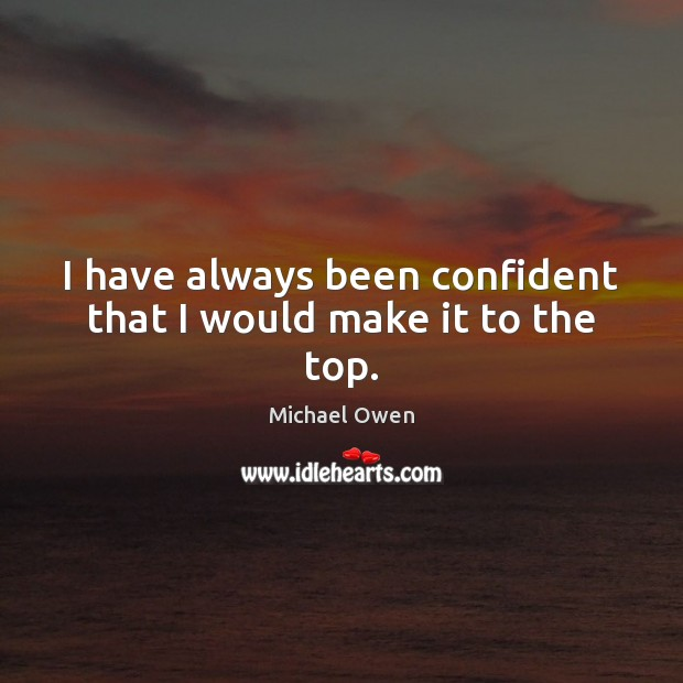 I have always been confident that I would make it to the top. Image