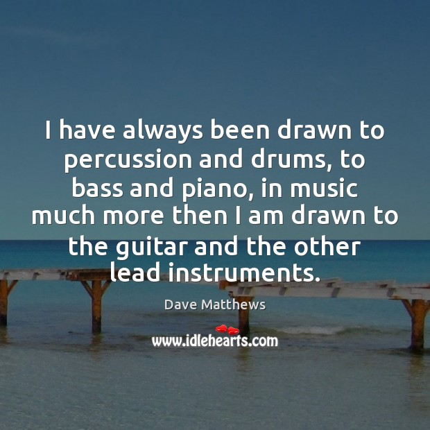 I have always been drawn to percussion and drums, to bass and Dave Matthews Picture Quote