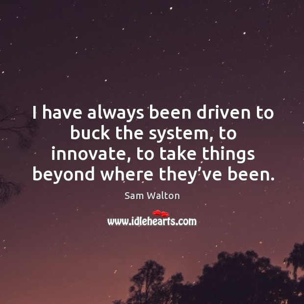 I have always been driven to buck the system, to innovate, to take things beyond where they've been. Image