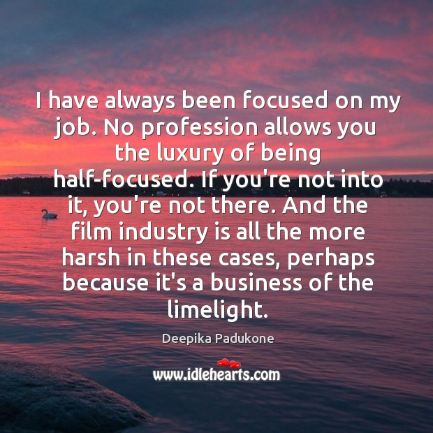 I have always been focused on my job. No profession allows you Deepika Padukone Picture Quote