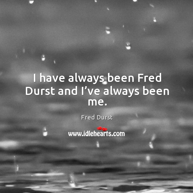 I have always been fred durst and I've always been me. Fred Durst Picture Quote