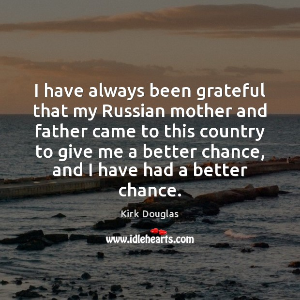 I have always been grateful that my Russian mother and father came Kirk Douglas Picture Quote