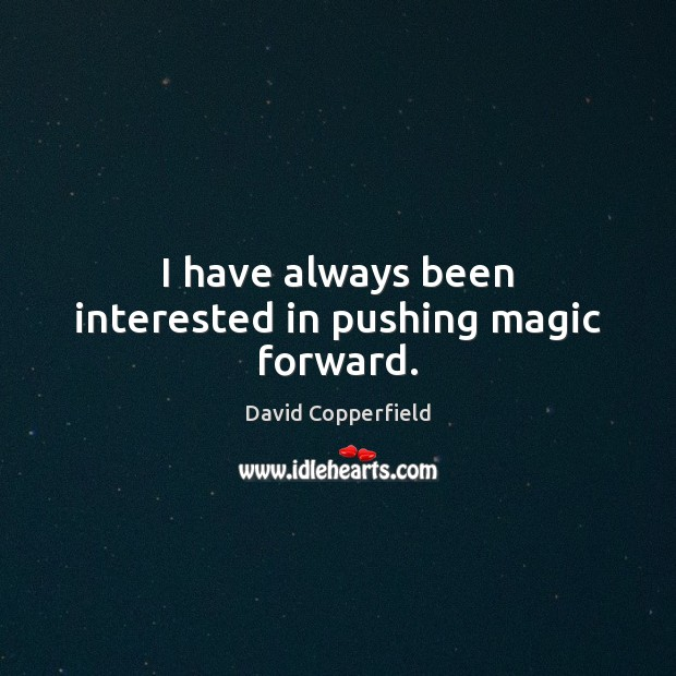 Image, I have always been interested in pushing magic forward.