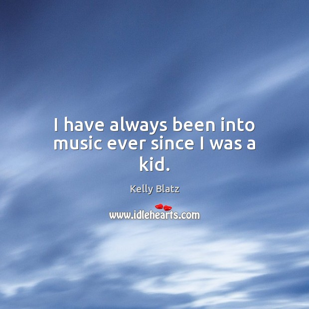 I have always been into music ever since I was a kid. Image