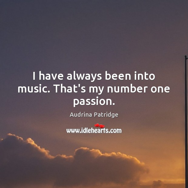 Image, I have always been into music. That's my number one passion.