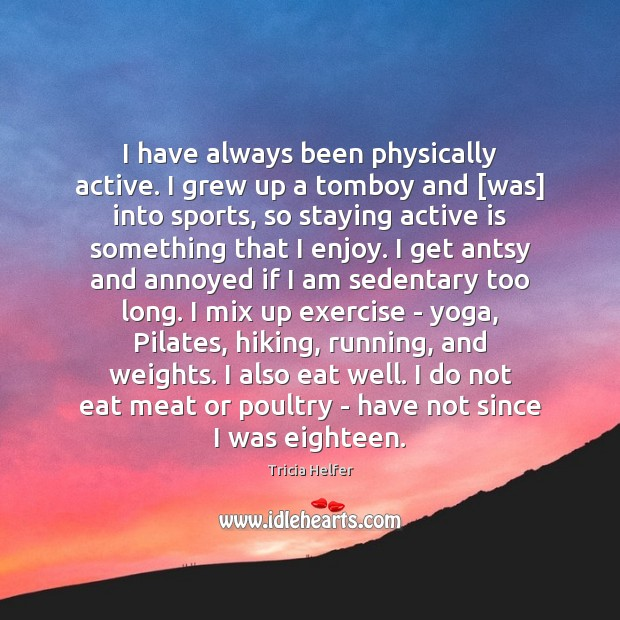 Image, I have always been physically active. I grew up a tomboy and [