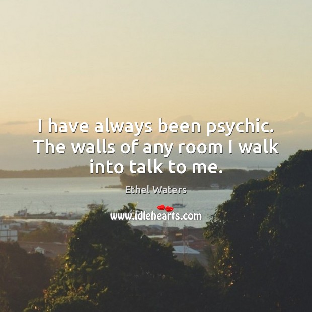 I have always been psychic. The walls of any room I walk into talk to me. Image
