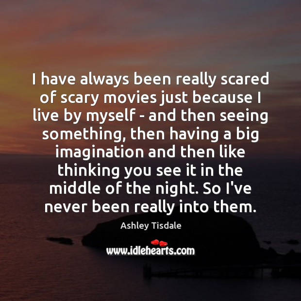 I have always been really scared of scary movies just because I Ashley Tisdale Picture Quote