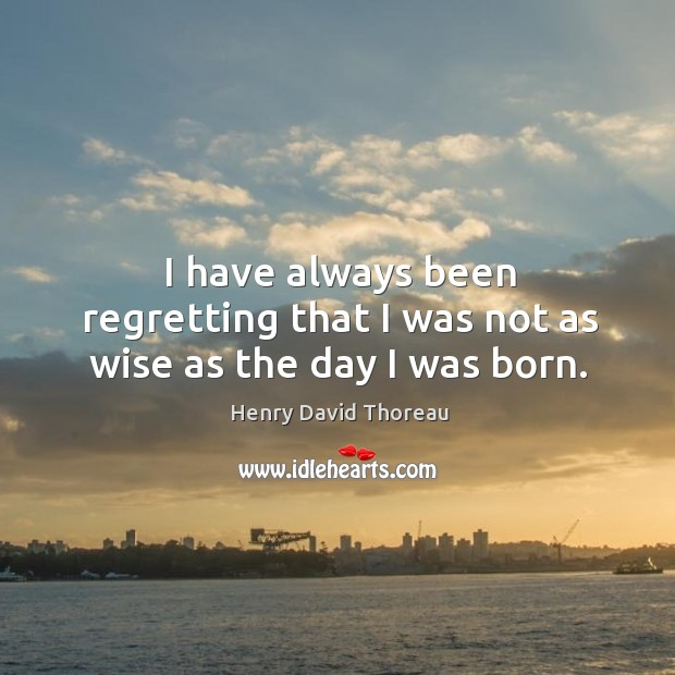I have always been regretting that I was not as wise as the day I was born. Image