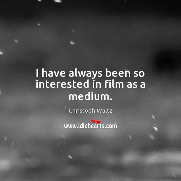 I have always been so interested in film as a medium. Christoph Waltz Picture Quote