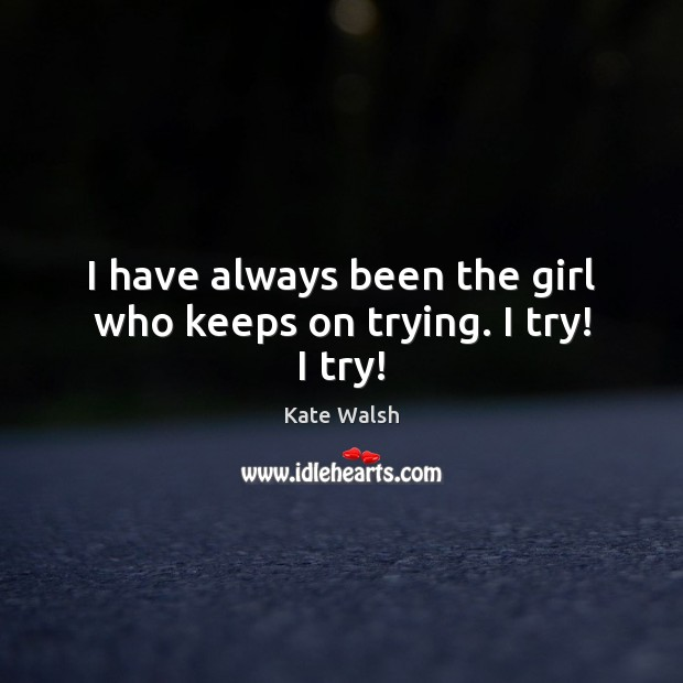 I have always been the girl who keeps on trying. I try! I try! Kate Walsh Picture Quote