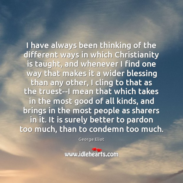I have always been thinking of the different ways in which Christianity George Eliot Picture Quote