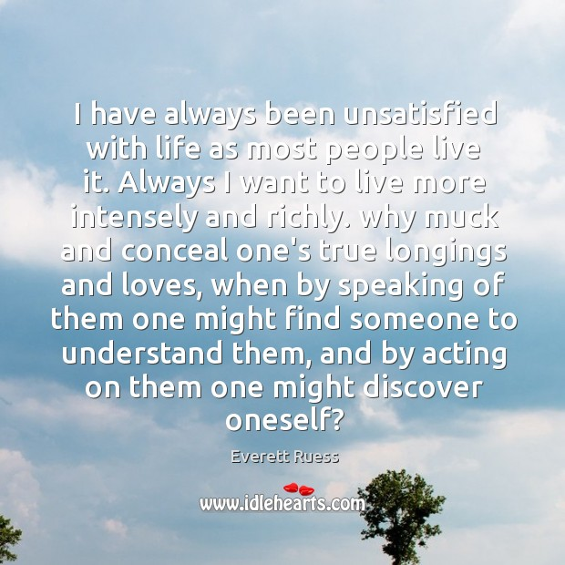 I have always been unsatisfied with life as most people live it. Everett Ruess Picture Quote
