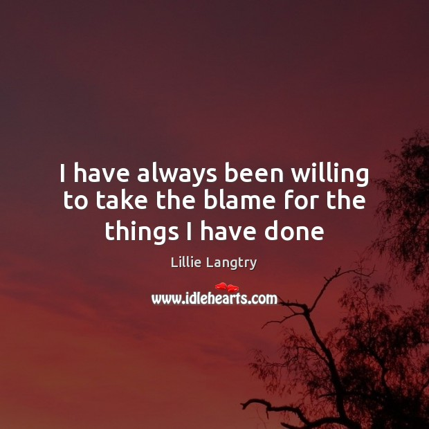 I have always been willing to take the blame for the things I have done Lillie Langtry Picture Quote