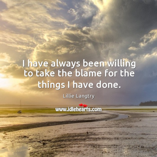 I have always been willing to take the blame for the things I have done. Lillie Langtry Picture Quote
