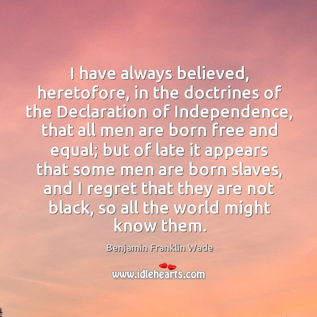 Image, I have always believed, heretofore, in the doctrines of the declaration of independence