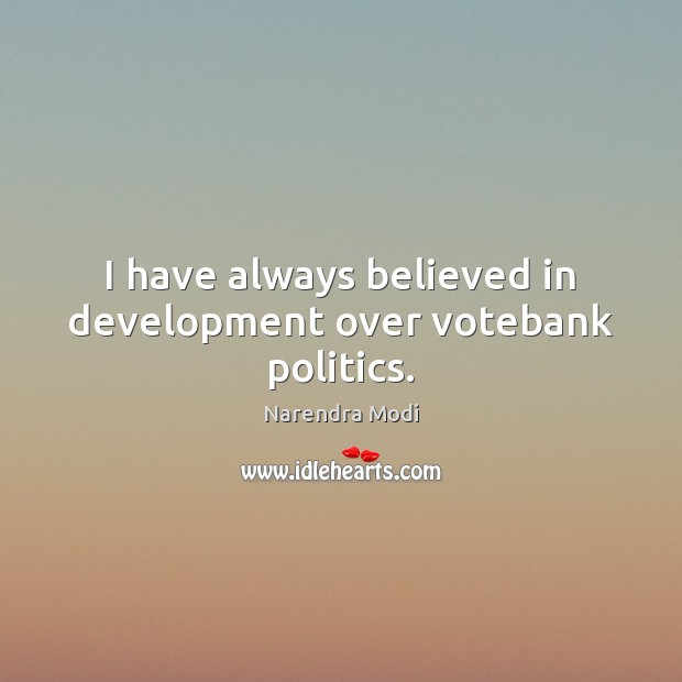 Image, I have always believed in development over votebank politics.