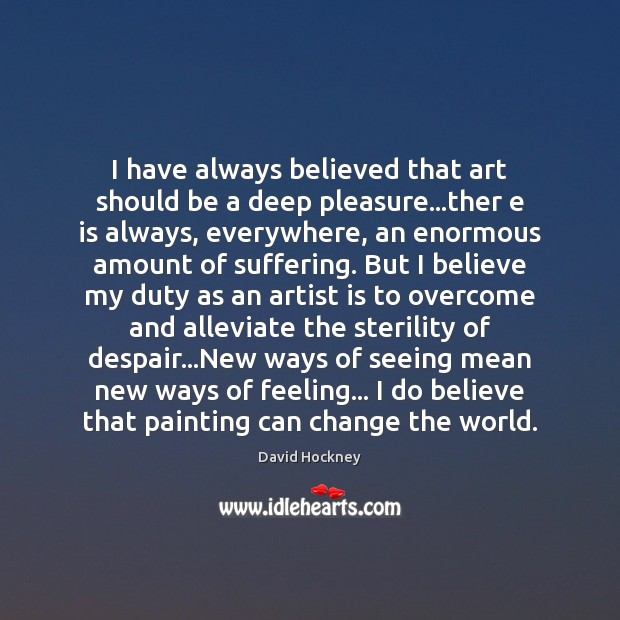 I have always believed that art should be a deep pleasure…ther David Hockney Picture Quote