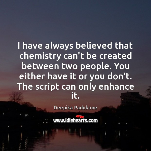 I have always believed that chemistry can't be created between two people. Deepika Padukone Picture Quote