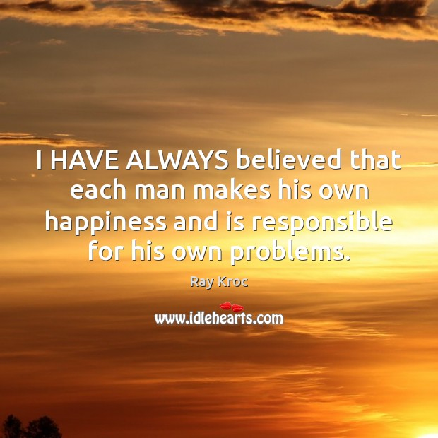 I HAVE ALWAYS believed that each man makes his own happiness and Ray Kroc Picture Quote