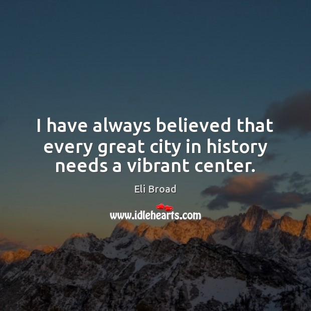 I have always believed that every great city in history needs a vibrant center. Eli Broad Picture Quote