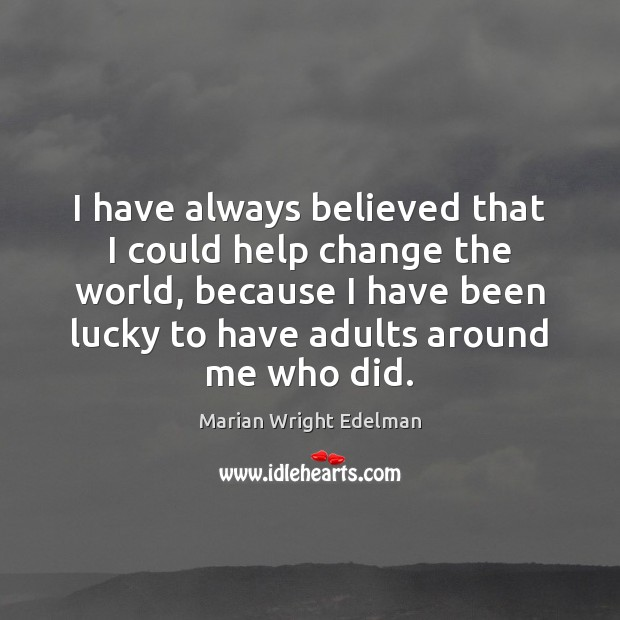 I have always believed that I could help change the world, because Marian Wright Edelman Picture Quote
