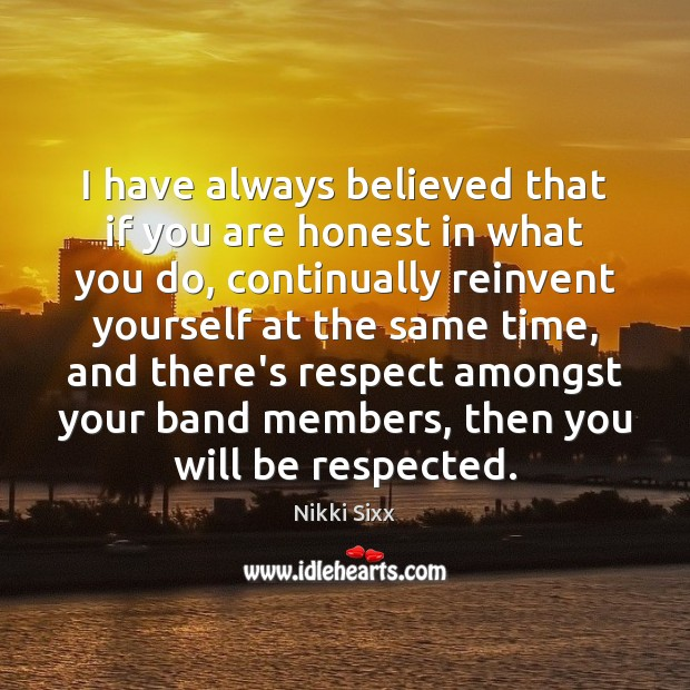 I have always believed that if you are honest in what you Nikki Sixx Picture Quote