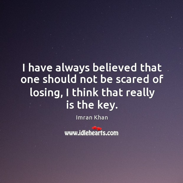 I have always believed that one should not be scared of losing, I think that really is the key. Imran Khan Picture Quote