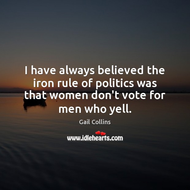 Image, I have always believed the iron rule of politics was that women