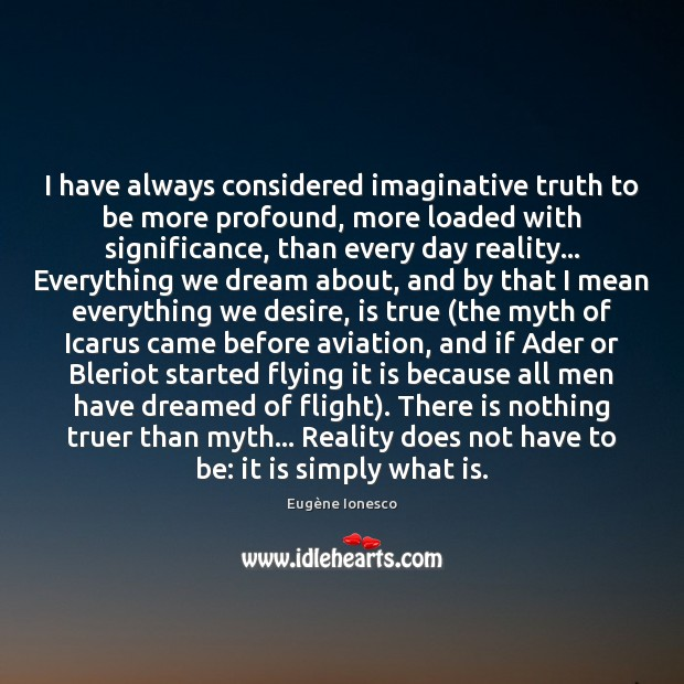 I have always considered imaginative truth to be more profound, more loaded Image