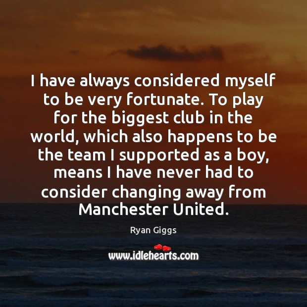 Image, I have always considered myself to be very fortunate. To play for