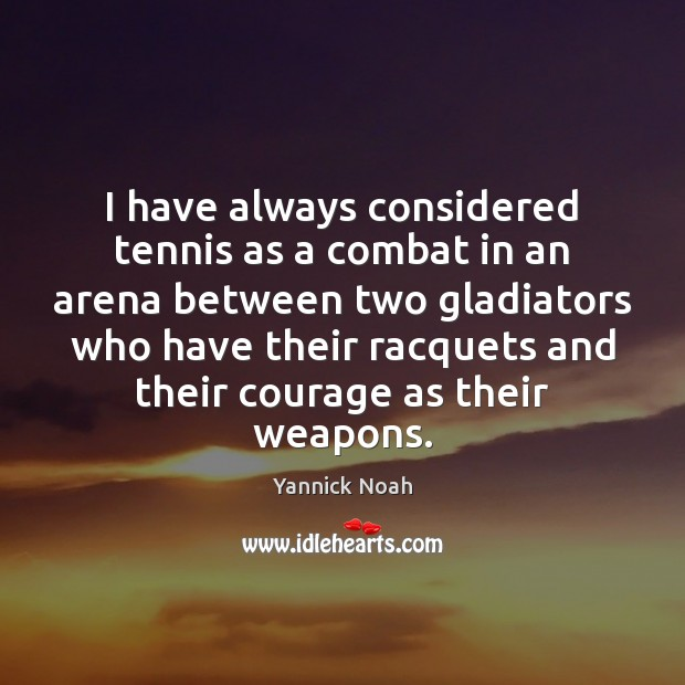 I have always considered tennis as a combat in an arena between Yannick Noah Picture Quote