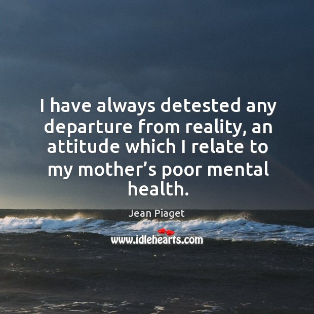I have always detested any departure from reality, an attitude which I relate to my mother's poor mental health. Image